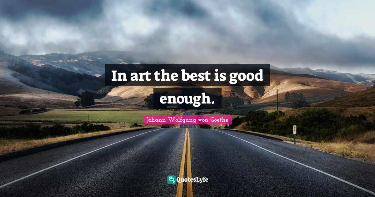 Johann Wolfgang von Goethe Quotes: In art the best is good enough.