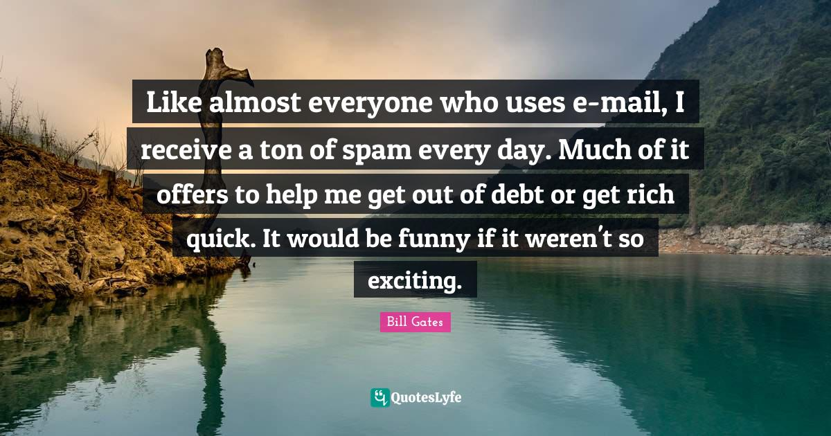 Bill Gates Quotes: Like almost everyone who uses e-mail, I receive a ton of spam every day. Much of it offers to help me get out of debt or get rich quick. It would be funny if it weren't so exciting.