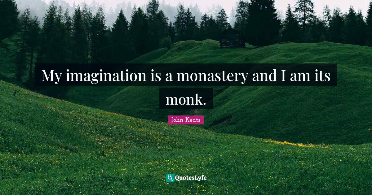 John Keats Quotes: My imagination is a monastery and I am its monk.
