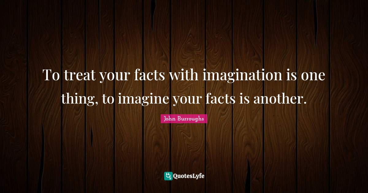 John Burroughs Quotes: To treat your facts with imagination is one thing, to imagine your facts is another.