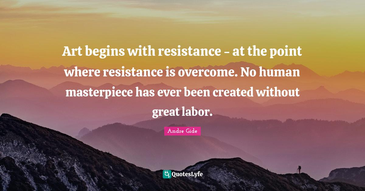 Andre Gide Quotes: Art begins with resistance - at the point where resistance is overcome. No human masterpiece has ever been created without great labor.
