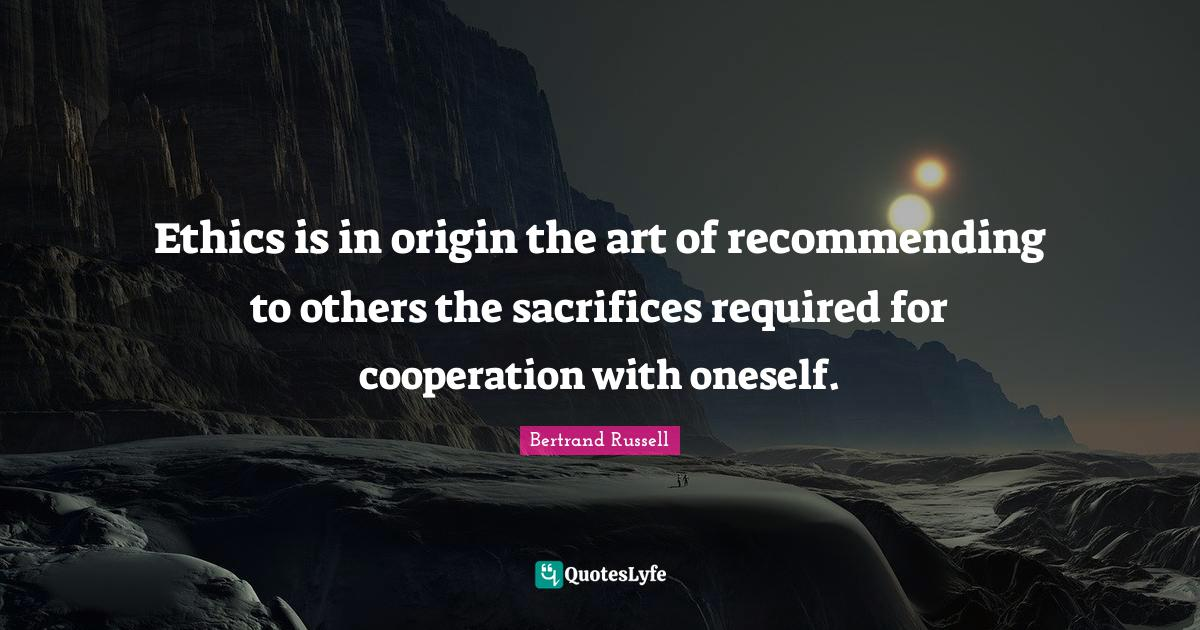 Bertrand Russell Quotes: Ethics is in origin the art of recommending to others the sacrifices required for cooperation with oneself.