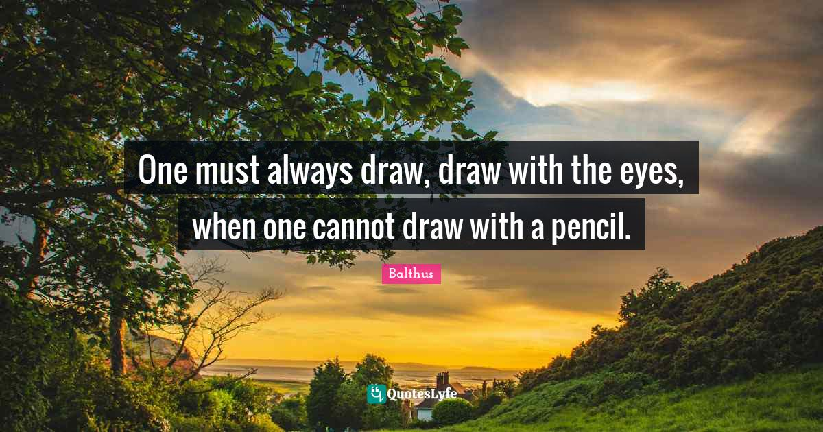 Balthus Quotes: One must always draw, draw with the eyes, when one cannot draw with a pencil.