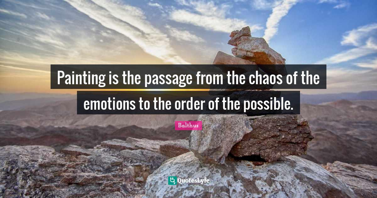 Balthus Quotes: Painting is the passage from the chaos of the emotions to the order of the possible.