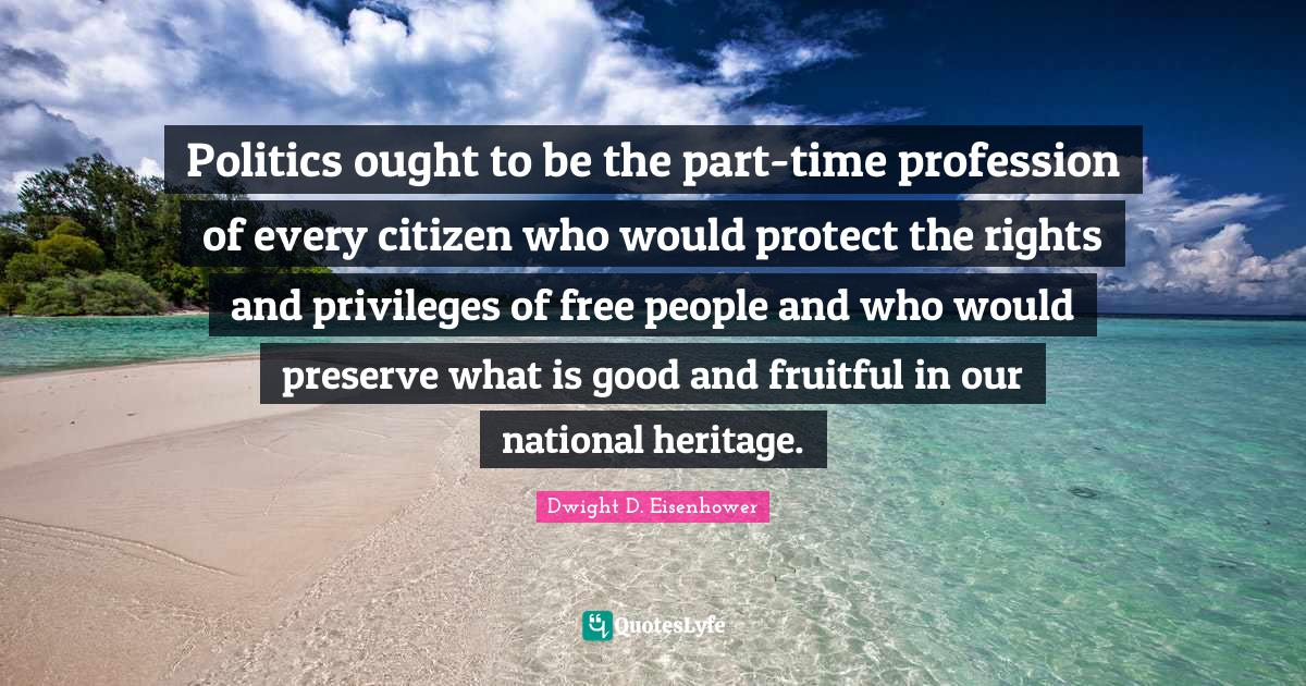 Dwight D. Eisenhower Quotes: Politics ought to be the part-time profession of every citizen who would protect the rights and privileges of free people and who would preserve what is good and fruitful in our national heritage.