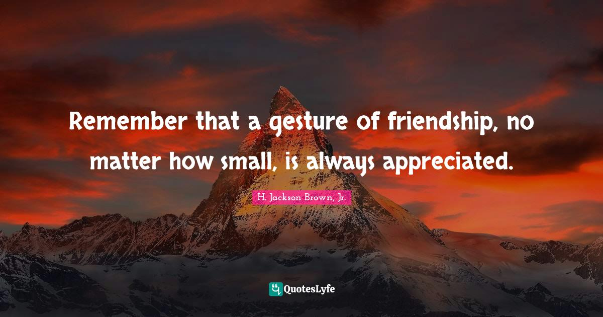 H. Jackson Brown, Jr. Quotes: Remember that a gesture of friendship, no matter how small, is always appreciated.