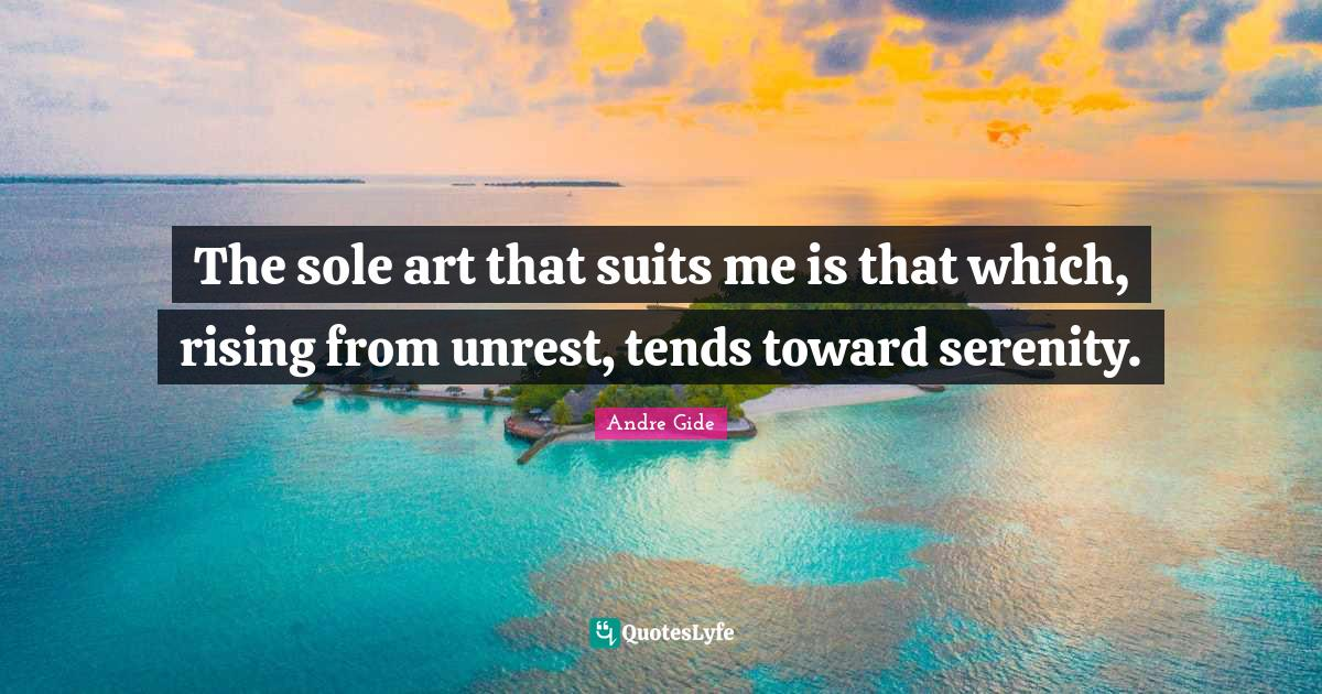 Andre Gide Quotes: The sole art that suits me is that which, rising from unrest, tends toward serenity.