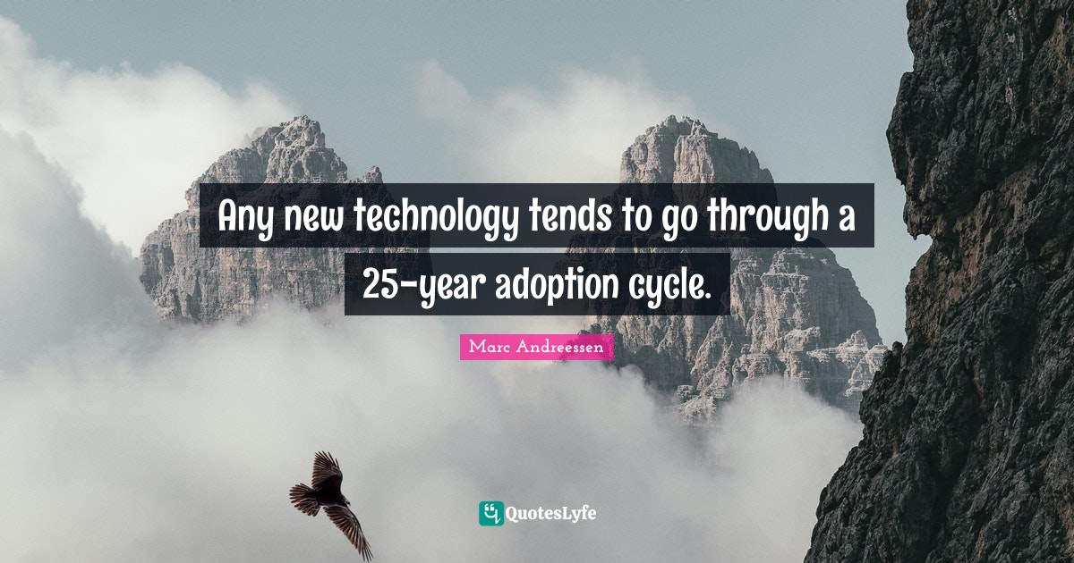 Marc Andreessen Quotes: Any new technology tends to go through a 25-year adoption cycle.