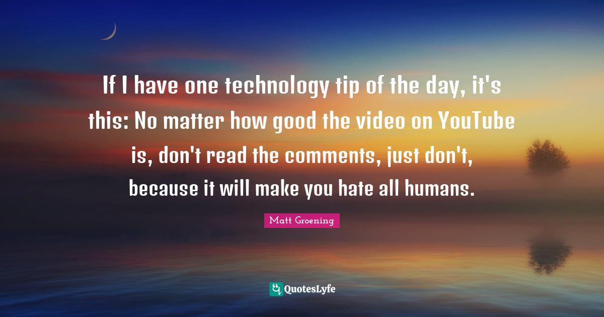 Matt Groening Quotes: If I have one technology tip of the day, it's this: No matter how good the video on YouTube is, don't read the comments, just don't, because it will make you hate all humans.