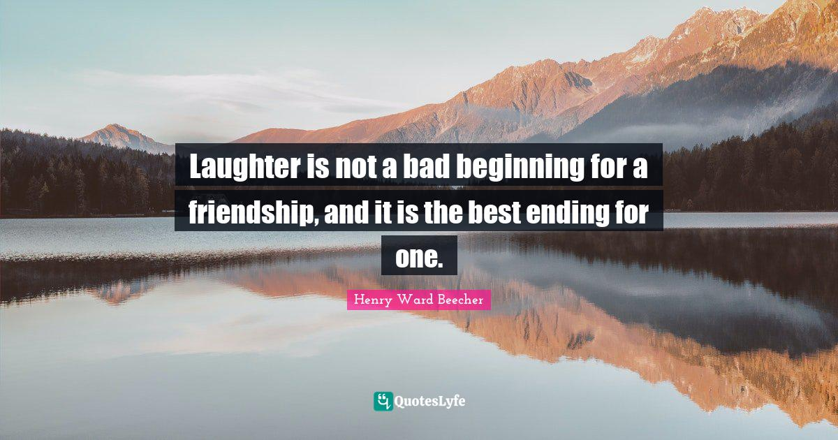 Henry Ward Beecher Quotes: Laughter is not a bad beginning for a friendship, and it is the best ending for one.