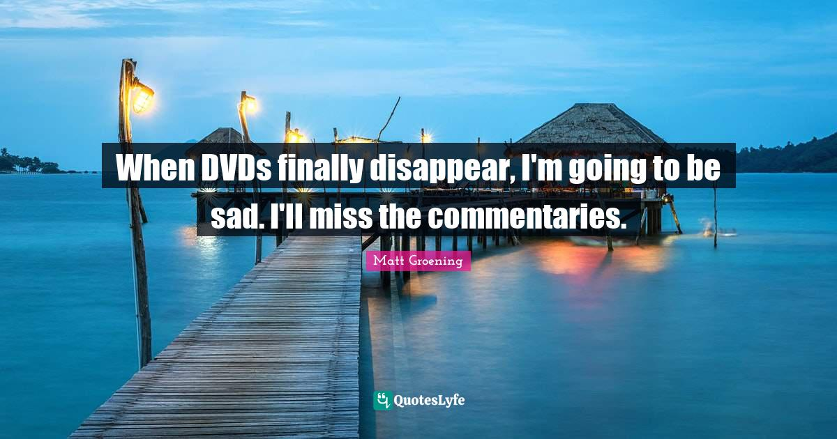 Matt Groening Quotes: When DVDs finally disappear, I'm going to be sad. I'll miss the commentaries.