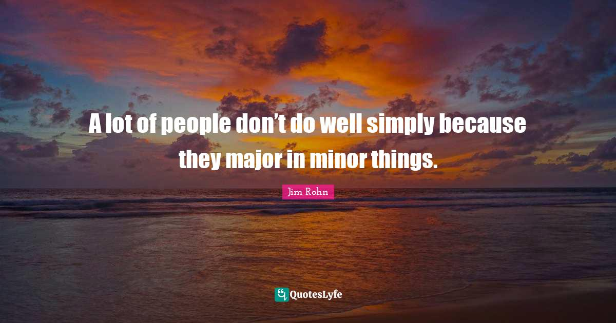 Jim Rohn Quotes: A lot of people don't do well simply because they major in minor things.