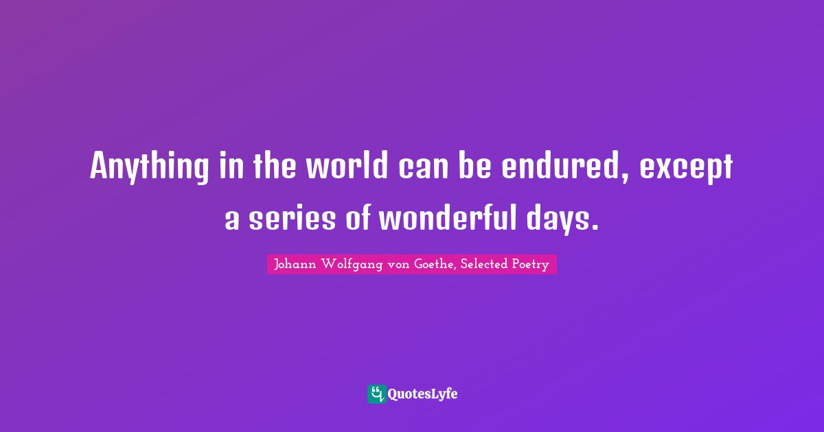 Johann Wolfgang von Goethe, Selected Poetry Quotes: Anything in the world can be endured, except a series of wonderful days.
