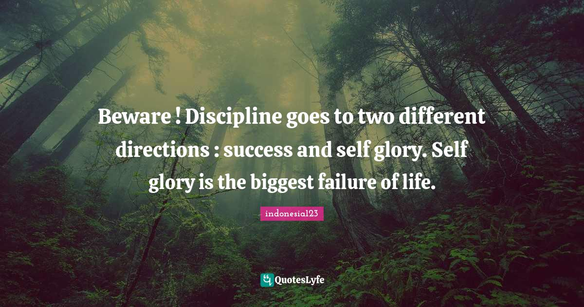indonesia123 Quotes: Beware ! Discipline goes to two different directions : success and self glory. Self glory is the biggest failure of life.