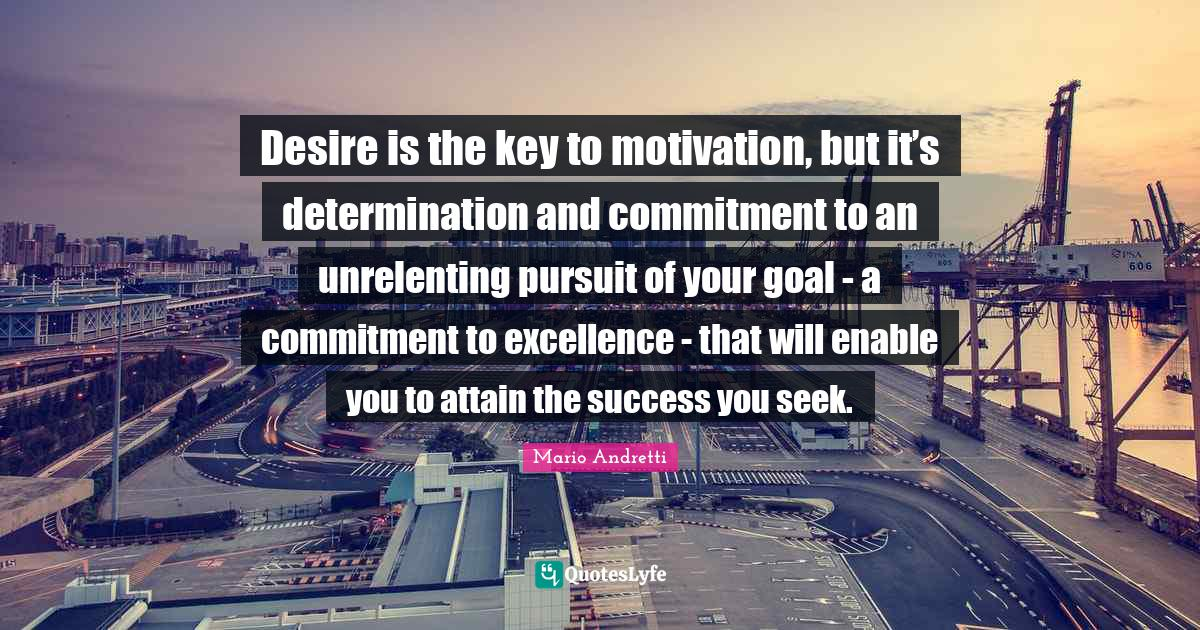 Mario Andretti Quotes: Desire is the key to motivation, but it's determination and commitment to an unrelenting pursuit of your goal - a commitment to excellence - that will enable you to attain the success you seek.