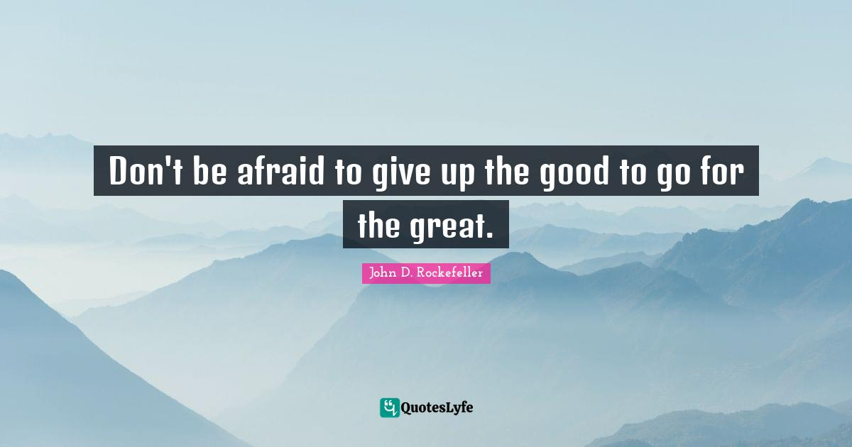 John D. Rockefeller Quotes: Don't be afraid to give up the good to go for the great.