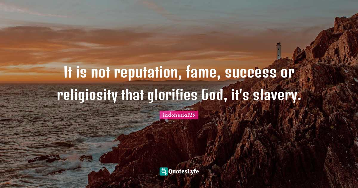 indonesia123 Quotes: It is not reputation, fame, success or religiosity that glorifies God, it's slavery.