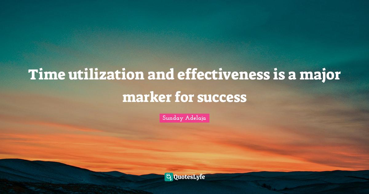 Sunday Adelaja Quotes: Time utilization and effectiveness is a major marker for success