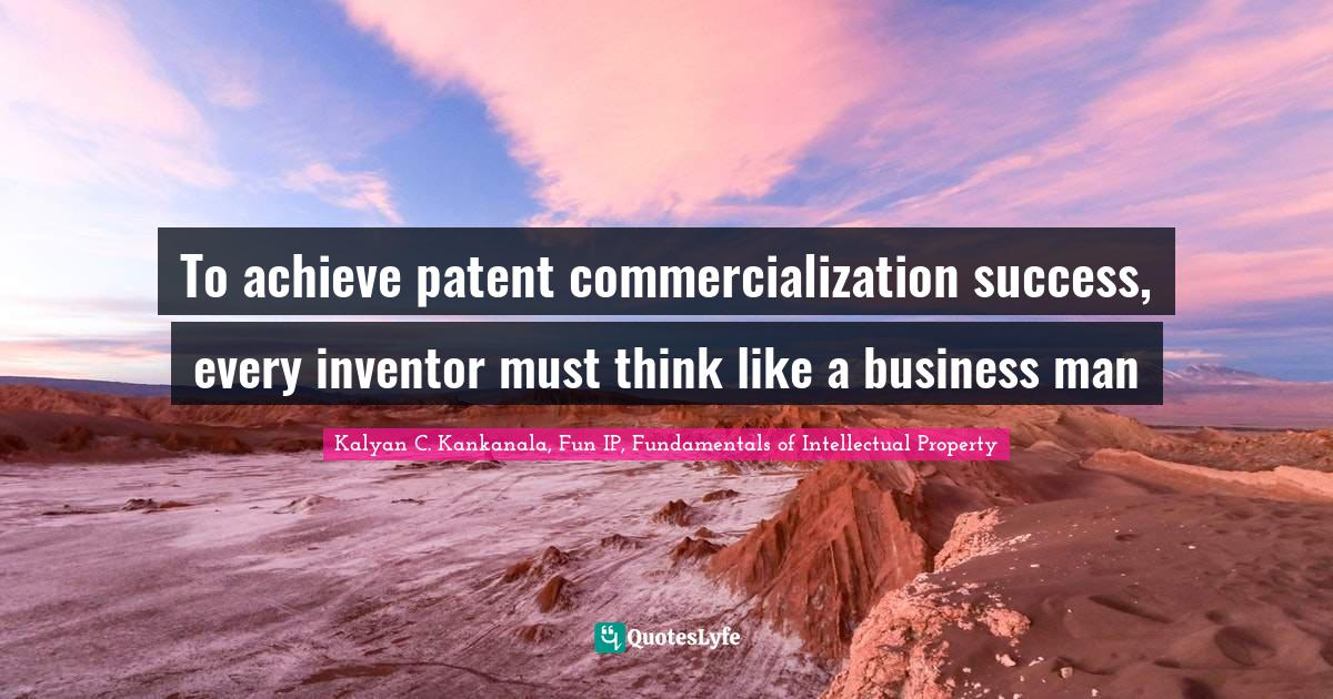 """Patents Quotes: """"To achieve patent commercialization success, every inventor must think like a business man"""""""