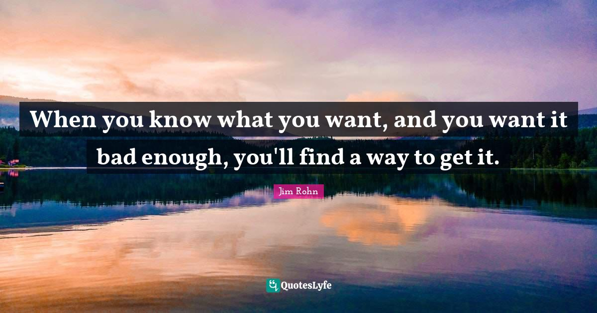 Jim Rohn Quotes: When you know what you want, and you want it bad enough, you'll find a way to get it.