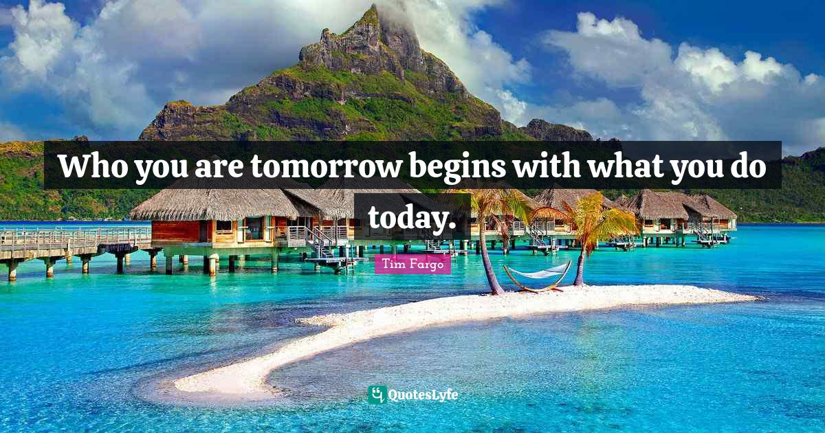 Tim Fargo Quotes: Who you are tomorrow begins with what you do today.