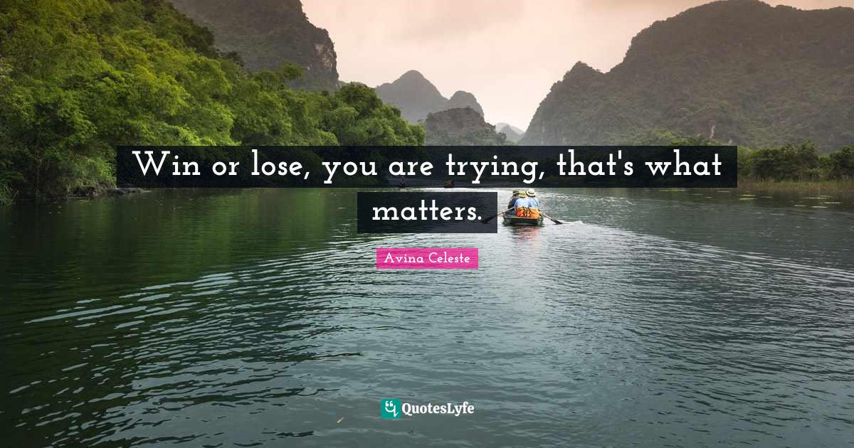 Avina Celeste Quotes: Win or lose, you are trying, that's what matters.