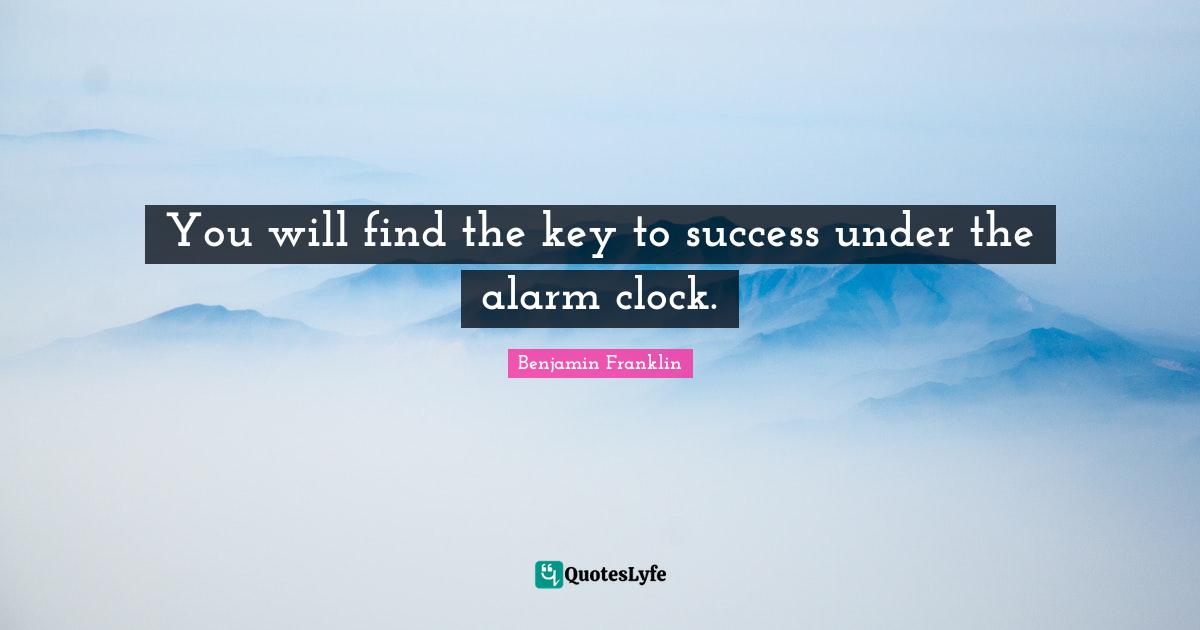Benjamin Franklin Quotes: You will find the key to success under the alarm clock.
