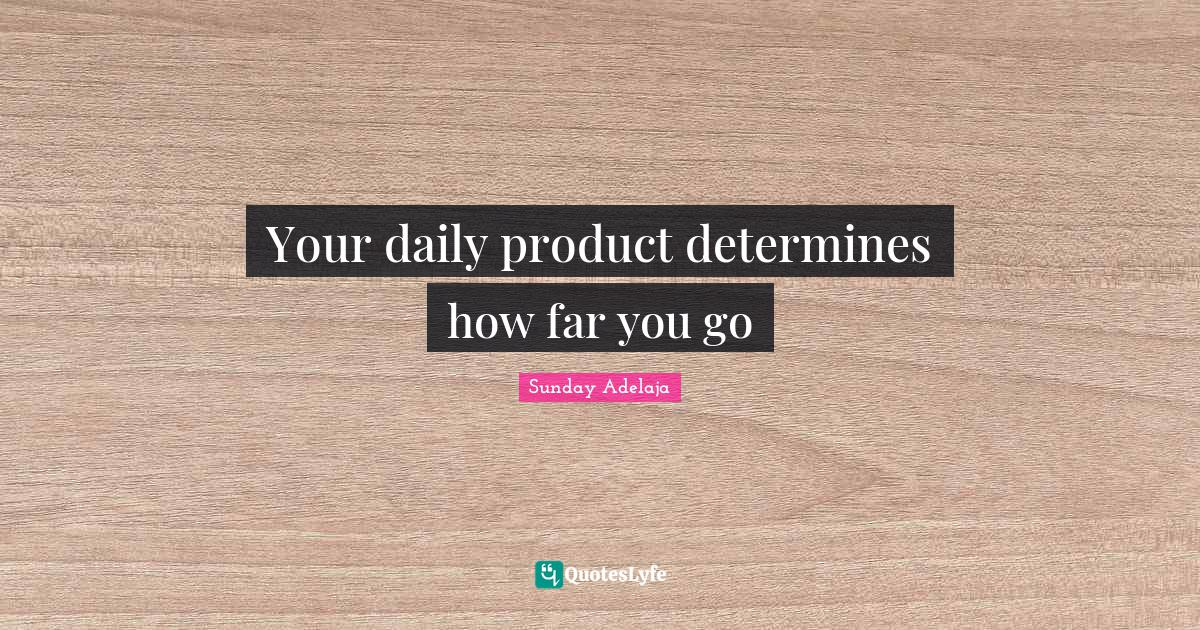 Sunday Adelaja Quotes: Your daily product determines how far you go