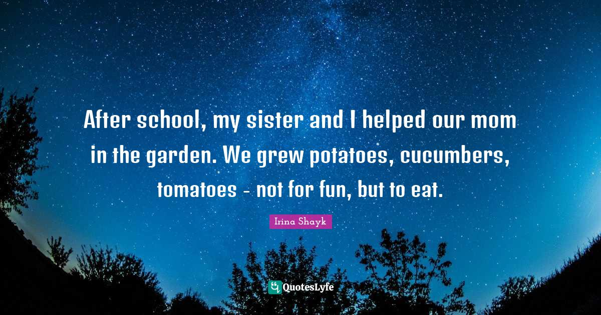 Irina Shayk Quotes: After school, my sister and I helped our mom in the garden. We grew potatoes, cucumbers, tomatoes - not for fun, but to eat.