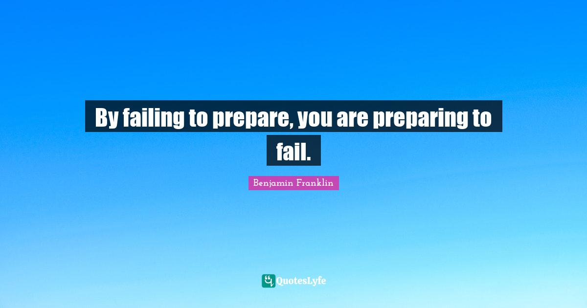 Benjamin Franklin Quotes: By failing to prepare, you are preparing to fail.