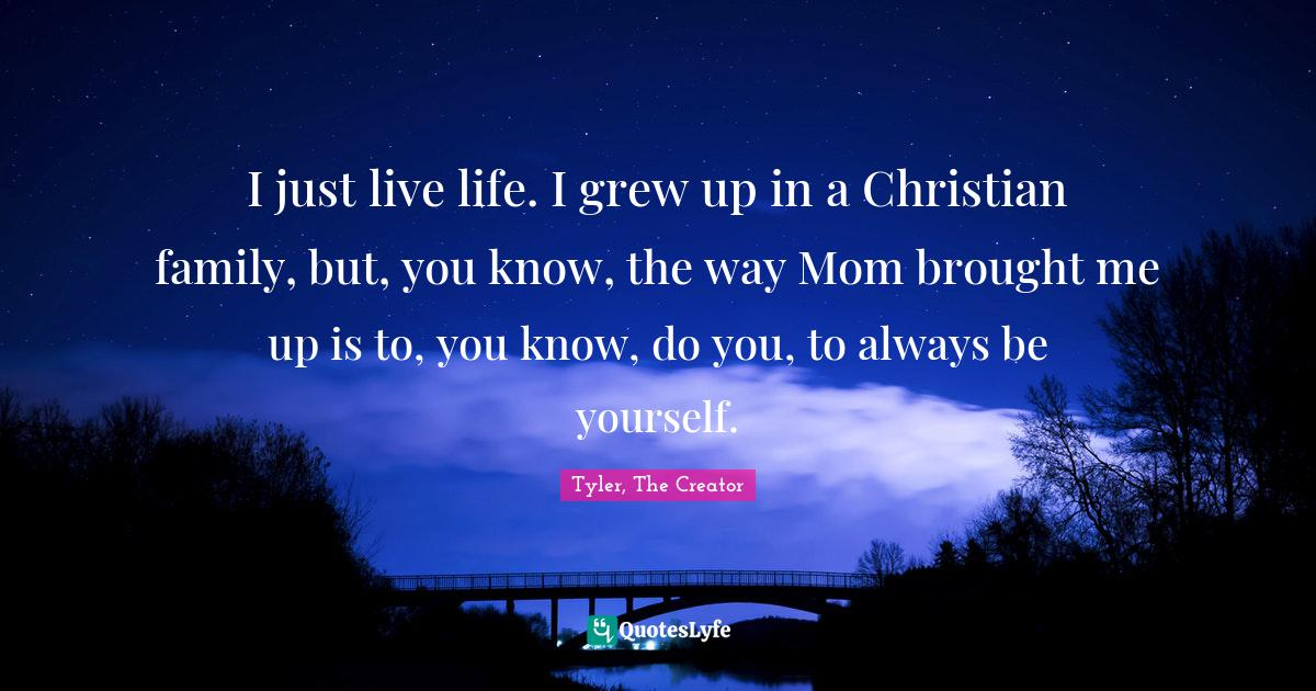Tyler, The Creator Quotes: I just live life. I grew up in a Christian family, but, you know, the way Mom brought me up is to, you know, do you, to always be yourself.