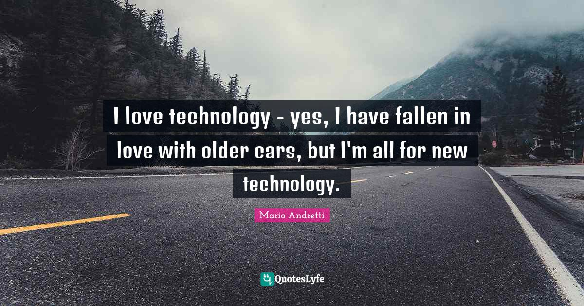 Mario Andretti Quotes: I love technology - yes, I have fallen in love with older cars, but I'm all for new technology.