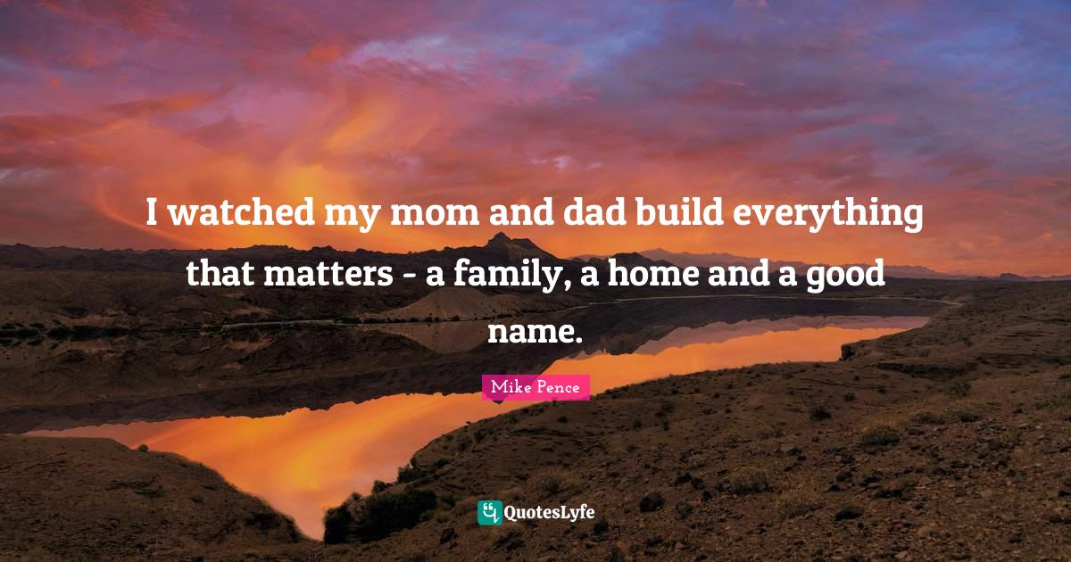 Mike Pence Quotes: I watched my mom and dad build everything that matters - a family, a home and a good name.