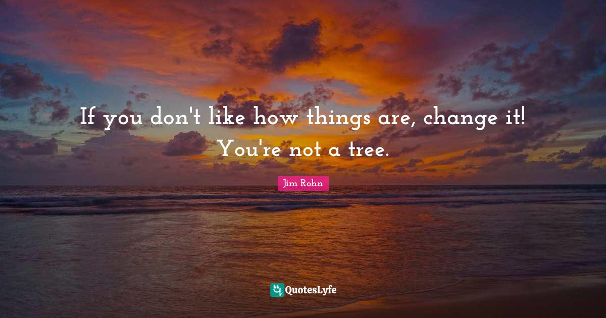 Jim Rohn Quotes: If you don't like how things are, change it! You're not a tree.