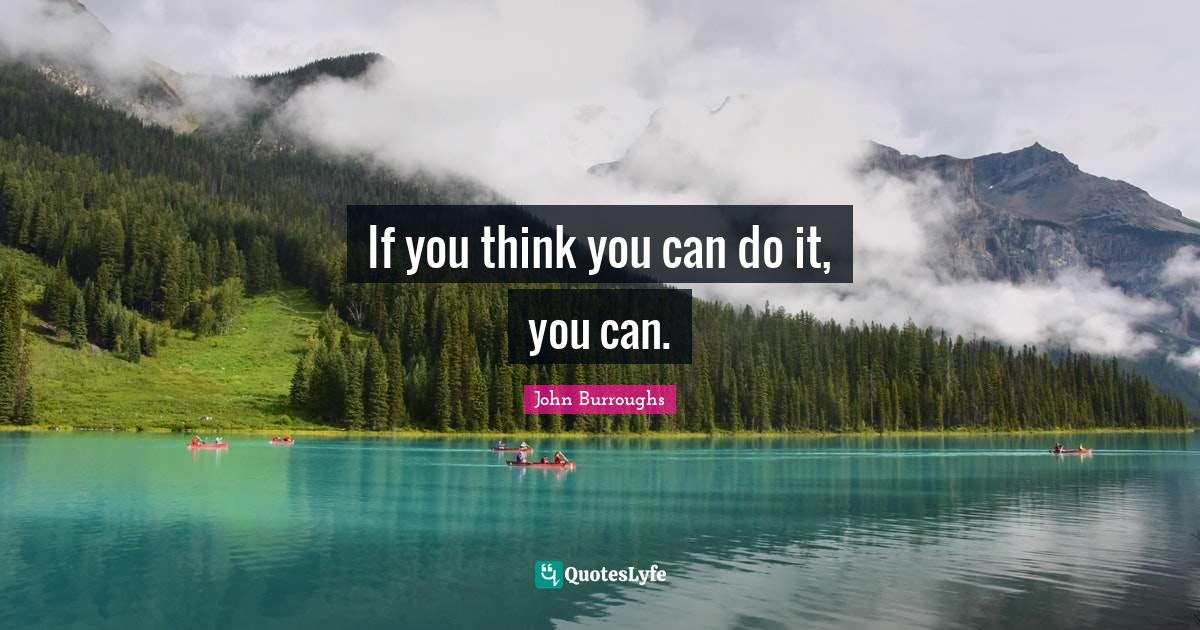 John Burroughs Quotes: If you think you can do it, you can.