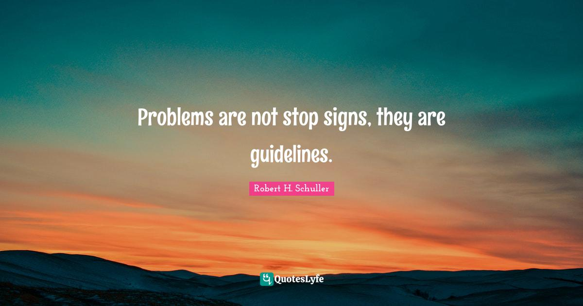 Robert H. Schuller Quotes: Problems are not stop signs, they are guidelines.