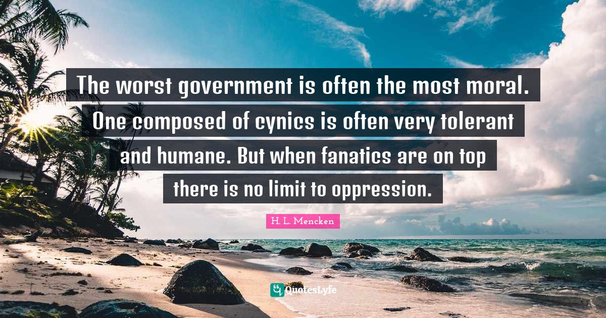 H. L. Mencken Quotes: The worst government is often the most moral. One composed of cynics is often very tolerant and humane. But when fanatics are on top there is no limit to oppression.