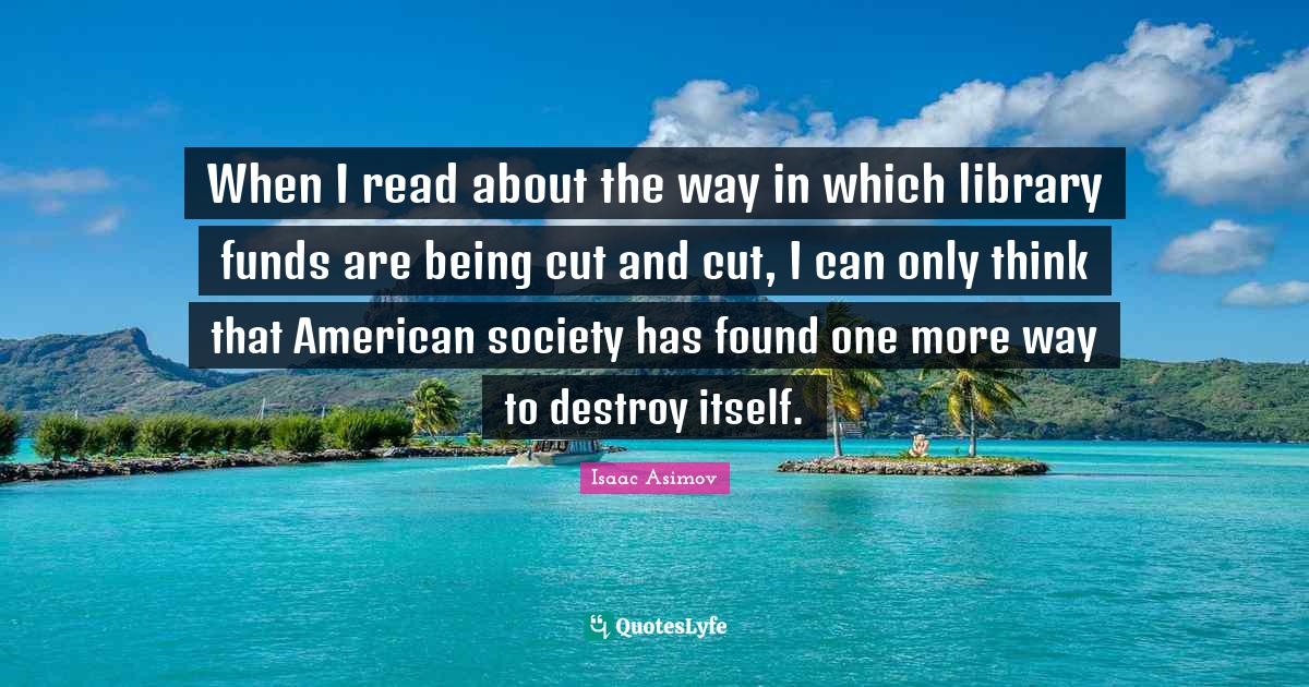 Isaac Asimov Quotes: When I read about the way in which library funds are being cut and cut, I can only think that American society has found one more way to destroy itself.