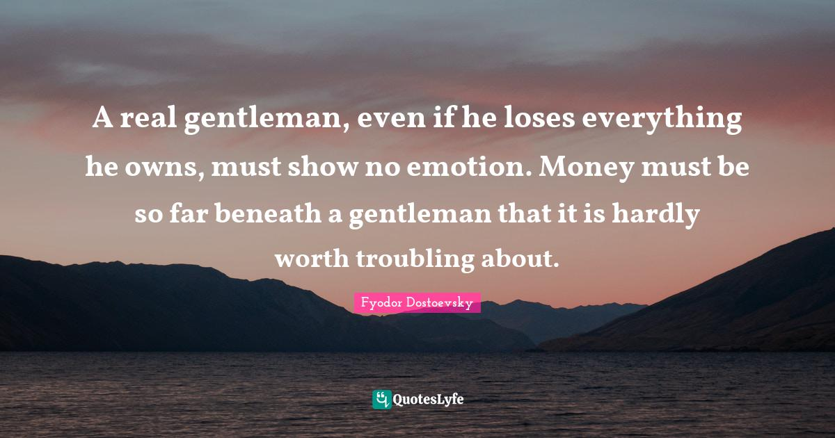 Fyodor Dostoevsky Quotes: A real gentleman, even if he loses everything he owns, must show no emotion. Money must be so far beneath a gentleman that it is hardly worth troubling about.