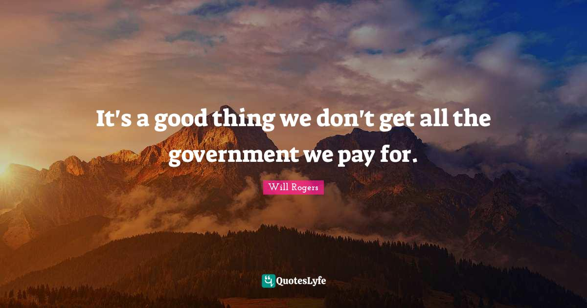 Will Rogers Quotes: It's a good thing we don't get all the government we pay for.