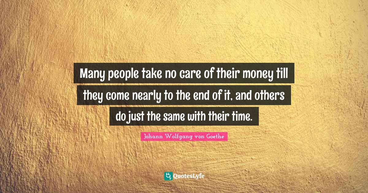 Johann Wolfgang von Goethe Quotes: Many people take no care of their money till they come nearly to the end of it, and others do just the same with their time.