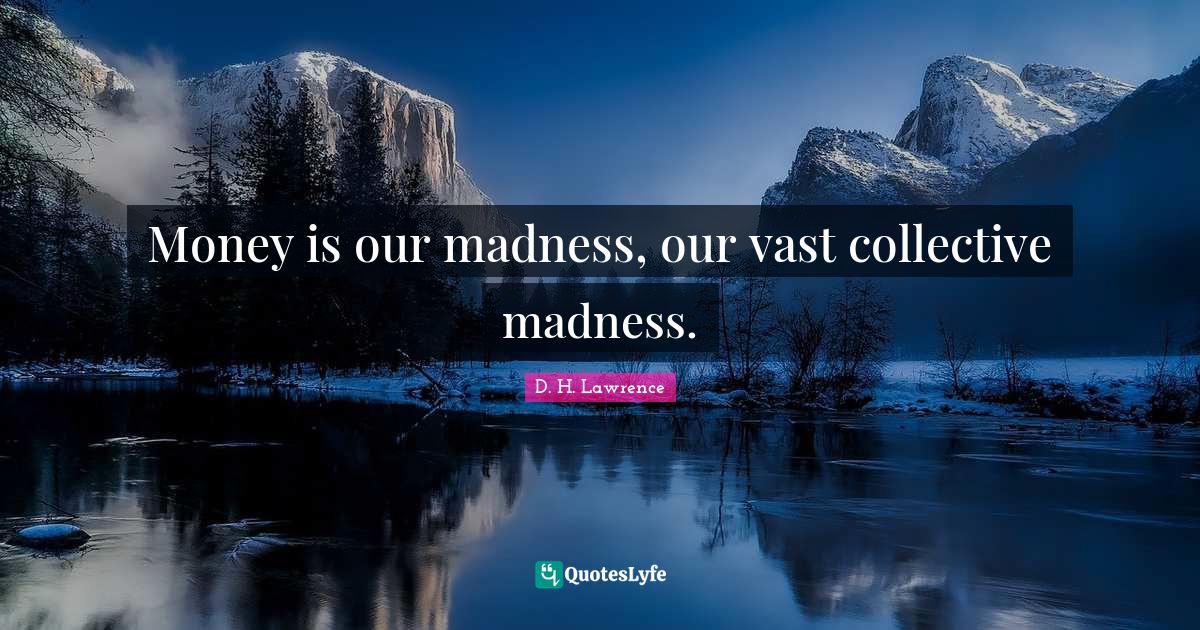 D. H. Lawrence Quotes: Money is our madness, our vast collective madness.