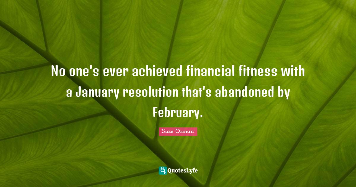 Suze Orman Quotes: No one's ever achieved financial fitness with a January resolution that's abandoned by February.