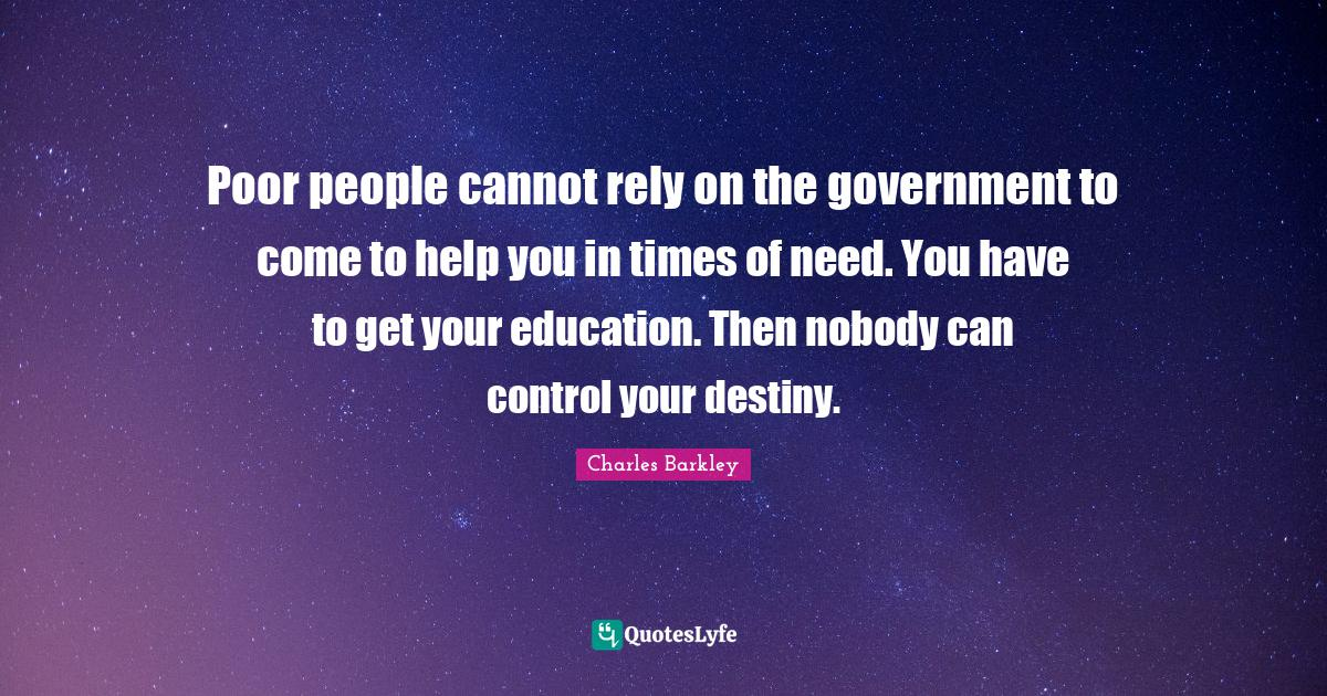 Charles Barkley Quotes: Poor people cannot rely on the government to come to help you in times of need. You have to get your education. Then nobody can control your destiny.