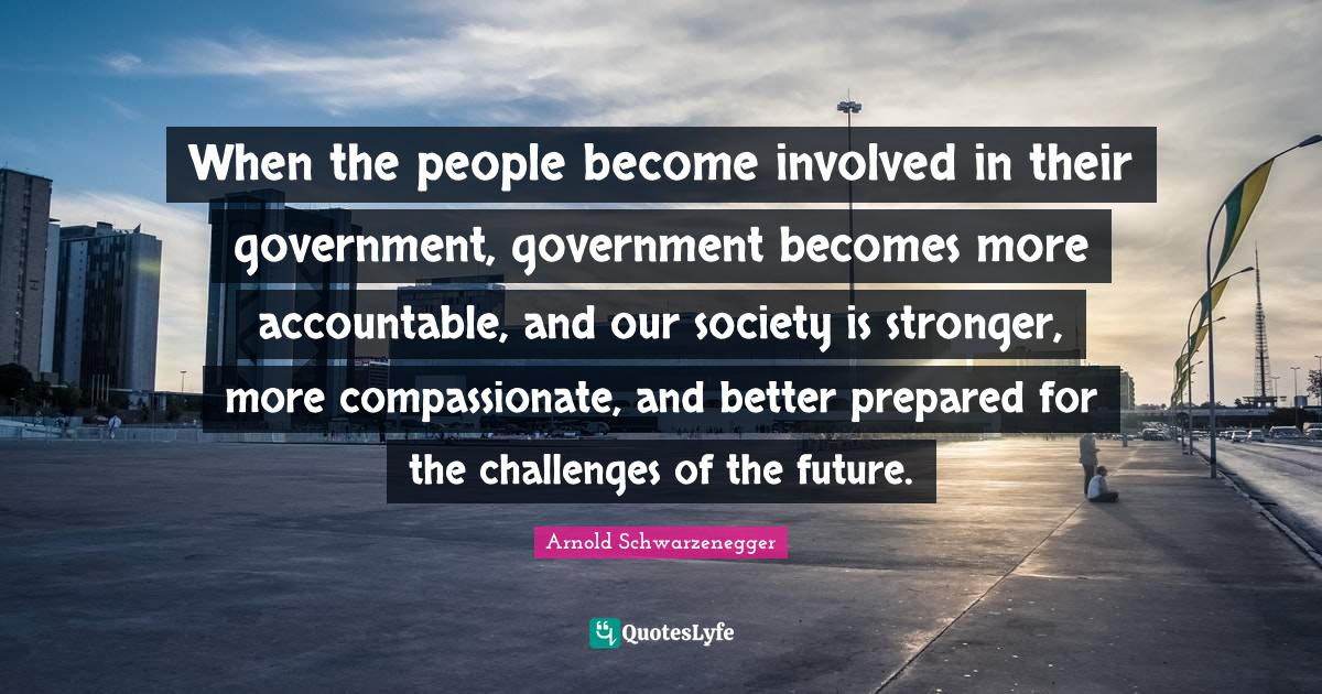 Arnold Schwarzenegger Quotes: When the people become involved in their government, government becomes more accountable, and our society is stronger, more compassionate, and better prepared for the challenges of the future.