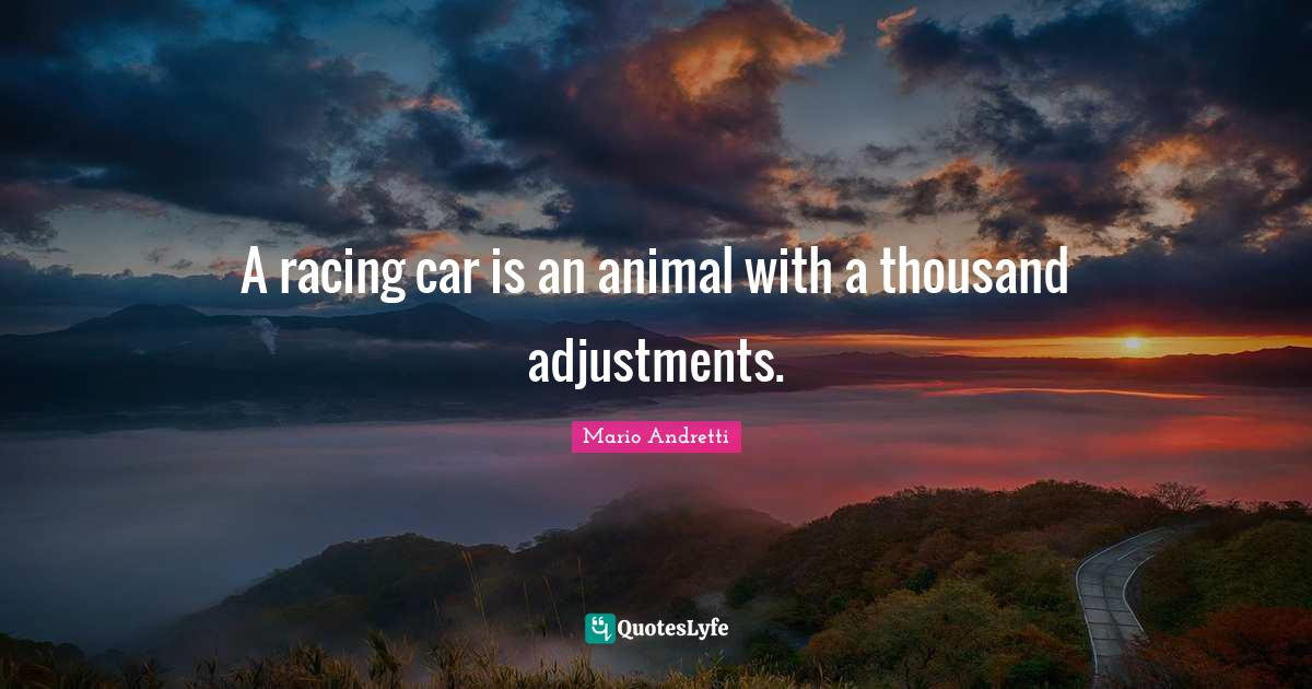 Mario Andretti Quotes: A racing car is an animal with a thousand adjustments.