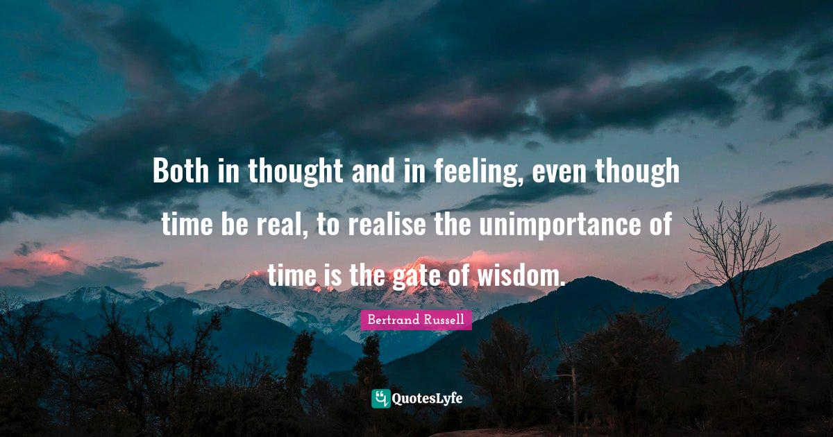 Bertrand Russell Quotes: Both in thought and in feeling, even though time be real, to realise the unimportance of time is the gate of wisdom.