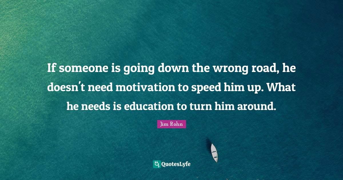 Jim Rohn Quotes: If someone is going down the wrong road, he doesn't need motivation to speed him up. What he needs is education to turn him around.