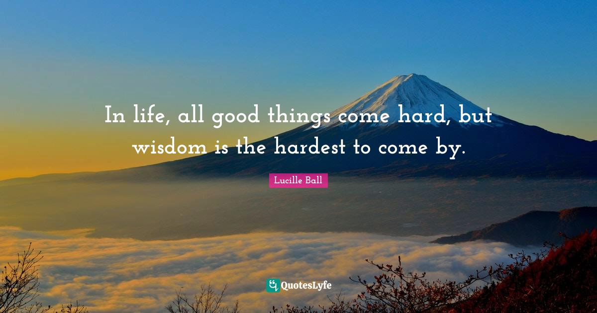Lucille Ball Quotes: In life, all good things come hard, but wisdom is the hardest to come by.