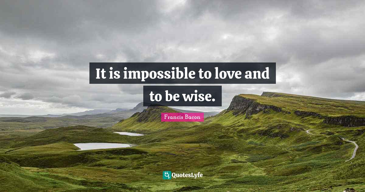 Francis Bacon Quotes: It is impossible to love and to be wise.